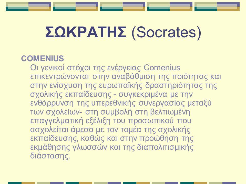 ΣΩΚΡΑΤΗΣ (Socrates) COMENIUS Οι γενικοί στόχοι της ενέργειας Comenius επικεντρώνονται στην αναβάθμιση της ποιότητας και στην ενίσχυση της ευρωπαϊκής δραστηριότητας της σχολικής εκπαίδευσης - συγκεκριμένα με την ενθάρρυνση της υπερεθνικής συνεργασίας μεταξύ των σχολείων- στη συμβολή στη βελτιωμένη επαγγελματική εξέλιξη του προσωπικού που ασχολείται άμεσα με τον τομέα της σχολικής εκπαίδευσης, καθώς και στην προώθηση της εκμάθησης γλωσσών και της διαπολιτισμικής διάστασης.