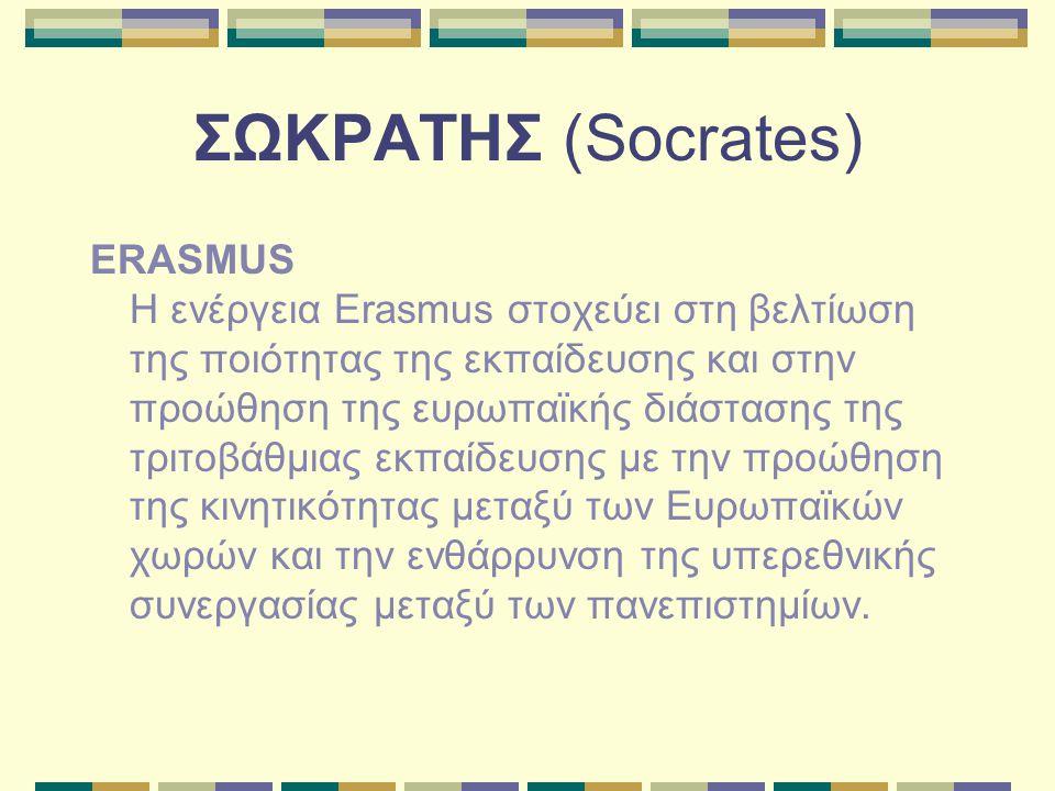 ΣΩΚΡΑΤΗΣ (Socrates) ERASMUS Η ενέργεια Erasmus στοχεύει στη βελτίωση της ποιότητας της εκπαίδευσης και στην προώθηση της ευρωπαϊκής διάστασης της τριτοβάθμιας εκπαίδευσης με την προώθηση της κινητικότητας μεταξύ των Ευρωπαϊκών χωρών και την ενθάρρυνση της υπερεθνικής συνεργασίας μεταξύ των πανεπιστημίων.