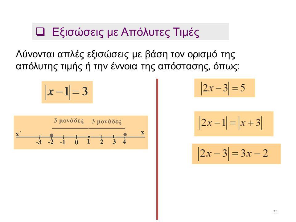  Εξισώσεις με Απόλυτες Τιμές Λύνονται απλές εξισώσεις με βάση τον ορισμό της απόλυτης τιμής ή την έννοια της απόστασης, όπως: 31