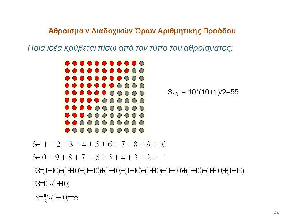 44 Άθροισμα ν Διαδοχικών Όρων Αριθμητικής Προόδου S 10 = 10*(10+1)/2=55 Ποια ιδέα κρύβεται πίσω από τον τύπο του αθροίσματος;