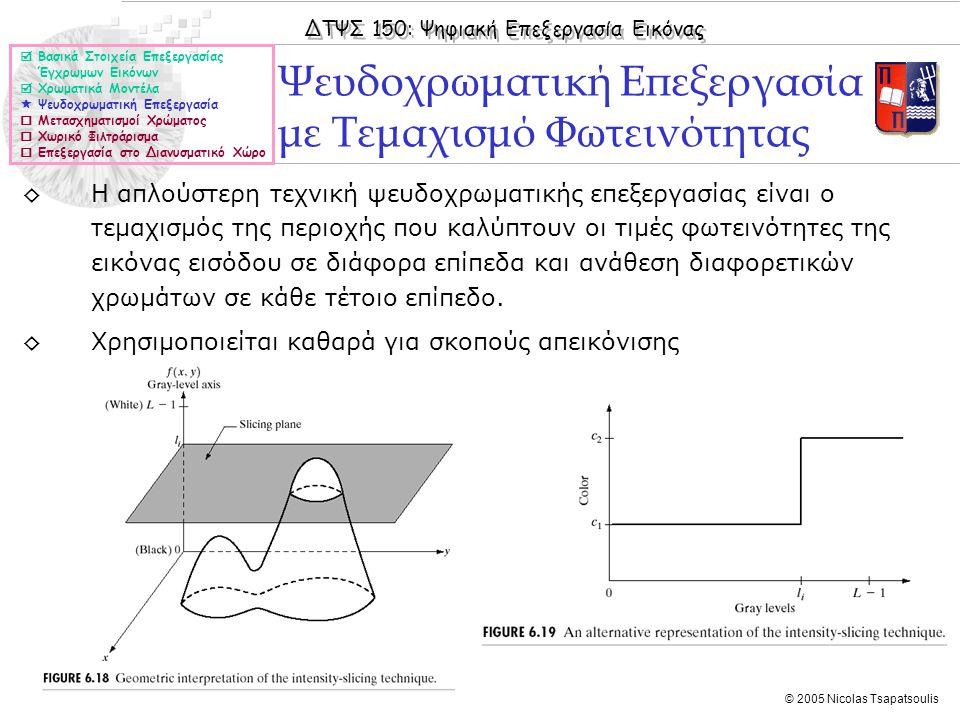 ΔΤΨΣ 150: Ψηφιακή Επεξεργασία Εικόνας © 2005 Nicolas Tsapatsoulis ◊Η απλούστερη τεχνική ψευδοχρωματικής επεξεργασίας είναι ο τεμαχισμός της περιοχής π