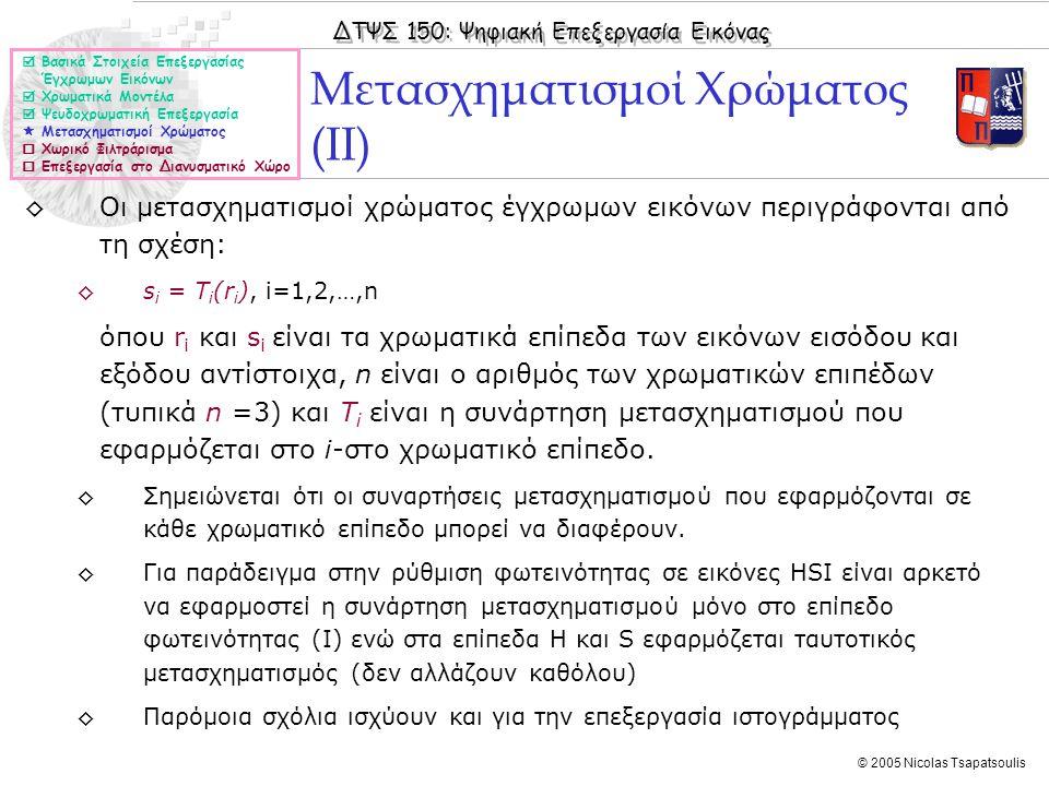 ΔΤΨΣ 150: Ψηφιακή Επεξεργασία Εικόνας © 2005 Nicolas Tsapatsoulis ◊Οι μετασχηματισμοί χρώματος έγχρωμων εικόνων περιγράφονται από τη σχέση: ◊s i = T i