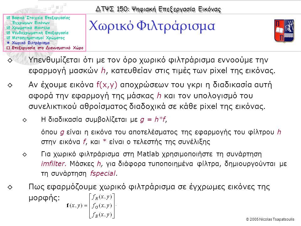 ΔΤΨΣ 150: Ψηφιακή Επεξεργασία Εικόνας © 2005 Nicolas Tsapatsoulis ◊Υπενθυμίζεται ότι με τον όρο χωρικό φιλτράρισμα εννοούμε την εφαρμογή μασκών h, κατ