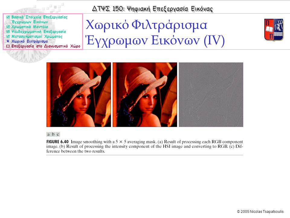 ΔΤΨΣ 150: Ψηφιακή Επεξεργασία Εικόνας © 2005 Nicolas Tsapatsoulis Χωρικό Φιλτράρισμα Έγχρωμων Εικόνων (ΙV)  Βασικά Στοιχεία Επεξεργασίας Έγχρωμων Εικ