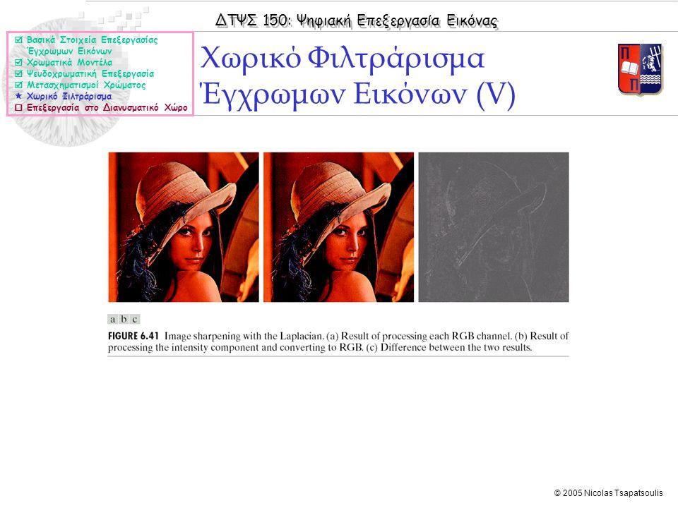 ΔΤΨΣ 150: Ψηφιακή Επεξεργασία Εικόνας © 2005 Nicolas Tsapatsoulis Χωρικό Φιλτράρισμα Έγχρωμων Εικόνων (V)  Βασικά Στοιχεία Επεξεργασίας Έγχρωμων Εικό