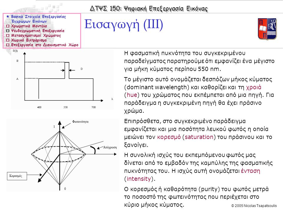 ΔΤΨΣ 150: Ψηφιακή Επεξεργασία Εικόνας © 2005 Nicolas Tsapatsoulis ◊Η εφαρμογή των τελεστών Sobel ισοδυναμεί με τις σχέσεις: μέσω των οποίων υπολογίζεται η κατεύθυνση στην οποία η κλίση έχει το μεγαλύτερο μέτρο καθώς και το μέτρο: ◊Η επέκταση της παραπάνω μεθοδολογίας υπολογισμού της κλίσης ψηφιακών εικόνων για έγχρωμες εικόνες δεν είναι προφανής.