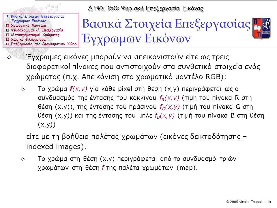 ΔΤΨΣ 150: Ψηφιακή Επεξεργασία Εικόνας © 2005 Nicolas Tsapatsoulis Ανίχνευση ακμών σε εικόνες αποχρώσεων του γκρι (ΙV)  Βασικά Στοιχεία Επεξεργασίας Έγχρωμων Εικόνων  Χρωματικά Μοντέλα  Ψευδοχρωματική Επεξεργασία  Μετασχηματισμοί Χρώματος  Χωρικό Φιλτράρισμα  Επεξεργασία στο Διανυσματικό Χώρο