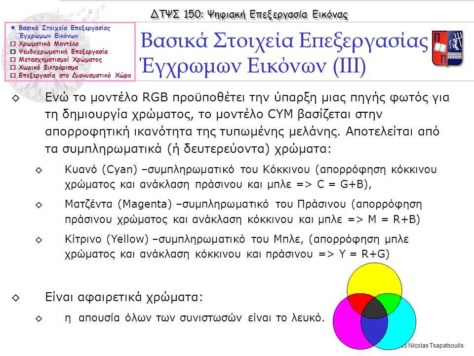 ΔΤΨΣ 150: Ψηφιακή Επεξεργασία Εικόνας © 2005 Nicolas Tsapatsoulis Απαλοιφή θορύβου  Βασικά Στοιχεία Επεξεργασίας Έγχρωμων Εικόνων  Χρωματικά Μοντέλα  Ψευδοχρωματική Επεξεργασία  Μετασχηματισμοί Χρώματος  Χωρικό Φιλτράρισμα  Επεξεργασία στο Διανυσματικό Χώρο