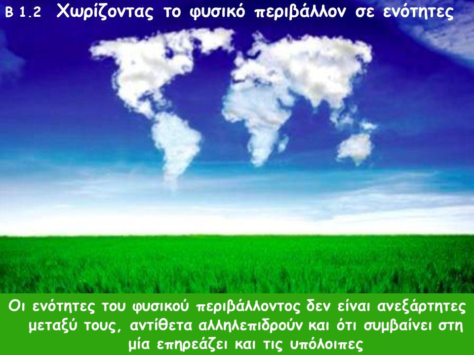 B 1.2 Χωρίζοντας το φυσικό περιβάλλον σε ενότητες φυσικό περιβάλλον : όλοι οι ζωντανοί οργανισμοί και όλη η μη ζωντανή ύλη που υπάρχει στη γη Οι επιστ