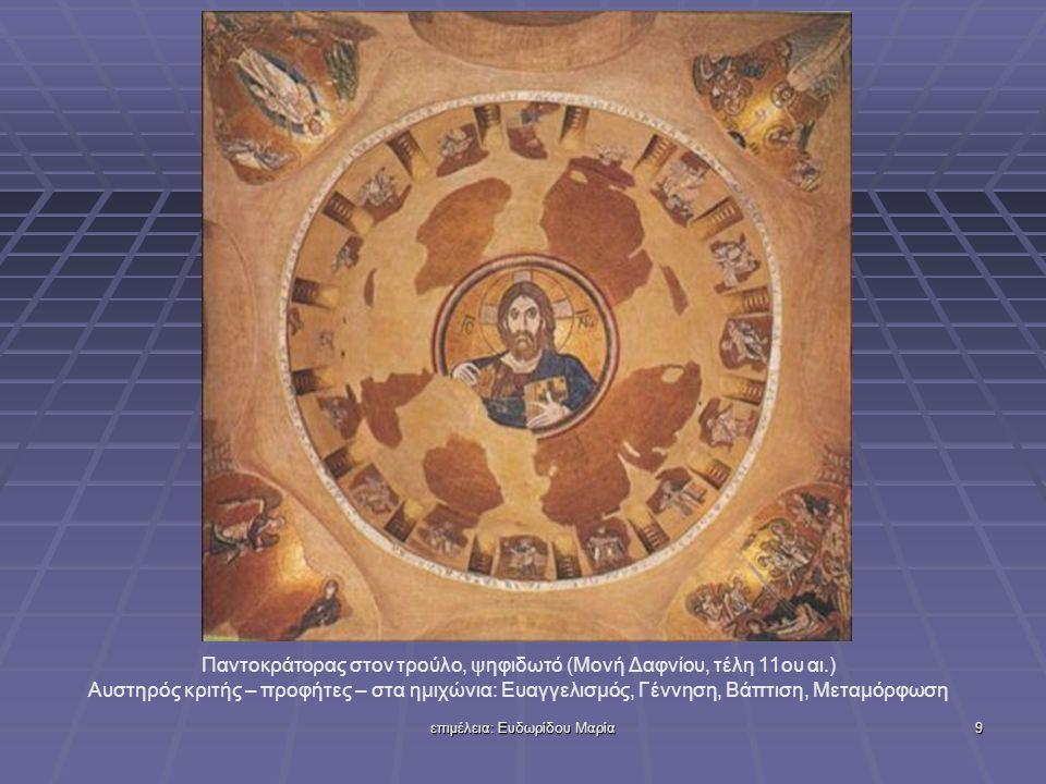 επιμέλεια: Ευδωρίδου Μαρία9 Παντοκράτορας στον τρούλο, ψηφιδωτό (Μονή Δαφνίου, τέλη 11ου αι.) Αυστηρός κριτής – προφήτες – στα ημιχώνια: Ευαγγελισμός, Γέννηση, Βάπτιση, Μεταμόρφωση