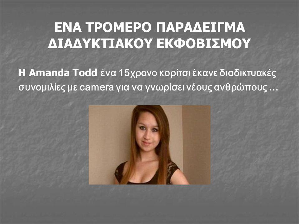 ΕΝΑ ΤΡΟΜΕΡΟ ΠΑΡΑΔΕΙΓΜΑ ΔΙΑΔΥΚΤΙΑΚΟΥ ΕΚΦΟΒΙΣΜΟΥ Η Amanda Todd ένα 15χρονο κορίτσι έκανε διαδικτυακές συνομιλίες με camera για να γνωρίσει νέους ανθρώπο