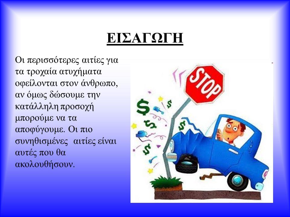 ΕΙΣΑΓΩΓΗ Οι περισσότερες αιτίες για τα τροχαία ατυχήματα οφείλονται στον άνθρωπο, αν όμως δώσουμε την κατάλληλη προσοχή μπορούμε να τα αποφύγουμε. Οι
