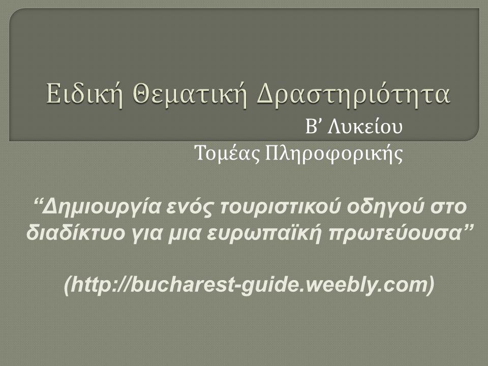 Β ' Λυκείου Τομέας Πληροφορικής Δημιουργία ενός τουριστικού οδηγού στο διαδίκτυο για μια ευρωπαϊκή πρωτεύουσα (http://bucharest-guide.weebly.com)