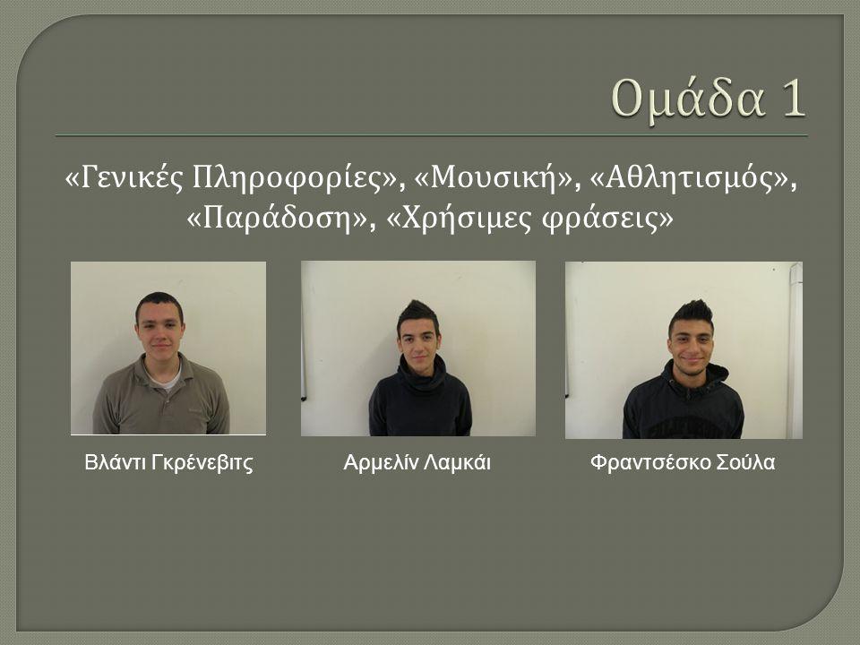 « Γενικές Πληροφορίες », « Μουσική », « Αθλητισμός », « Παράδοση », « Χρήσιμες φράσεις » Βλάντι Γκρένεβιτς Αρμελίν ΛαμκάιΦραντσέσκο Σούλα