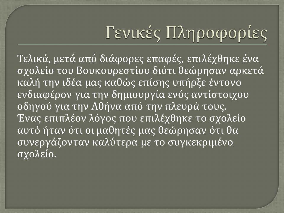 Τελικά, μετά από διάφορες επαφές, επιλέχθηκε ένα σχολείο του Βουκουρεστίου διότι θεώρησαν αρκετά καλή την ιδέα μας καθώς επίσης υπήρξε έντονο ενδιαφέρον για την δημιουργία ενός αντίστοιχου οδηγού για την Αθήνα από την πλευρά τους.