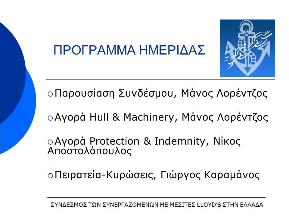 ΠΡΟΓΡΑΜΜΑ ΗΜΕΡΙΔΑΣ  Παρουσίαση Συνδέσμου, Μάνος Λορέντζος  Αγορά Hull & Machinery, Μάνος Λορέντζος  Αγορά Protection & Indemnity, Νίκος Αποστολόπουλος  Πειρατεία-Κυρώσεις, Γιώργος Καραμάνος _____________________________________________________________ ΣΥΝΔΕΣΜΟΣ ΤΩΝ ΣΥΝΕΡΓΑΖΟΜΕΝΩΝ ΜΕ ΜΕΣΙΤΕΣ LLOYD'S ΣΤΗΝ ΕΛΛΑΔΑ