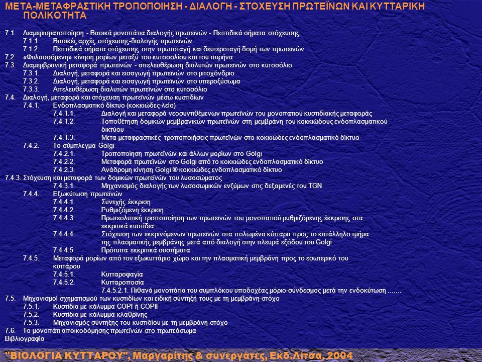 ΜΕΤΑ-ΜΕΤΑΦΡΑΣΤΙΚΗ ΤΡΟΠΟΠΟΙΗΣΗ - ΔΙΑΛΟΓΗ - ΣΤΟΧΕΥΣΗ ΠΡΩΤΕΪΝΩΝ ΚΑΙ ΚΥΤΤΑΡΙΚΗ ΠΟΛΙΚΟΤΗΤΑ 7.1.Διαμερισματοποίηση - Βασικά μονοπάτια διαλογής πρωτεϊνών - Πεπτιδικά σήματα στόχευσης 7.1.1.Βασικές αρχές στόχευσης-διαλογής πρωτεϊνών 7.1.2.Πεπτιδικά σήματα στόχευσης στην πρωτοταγή και δευτεροταγή δομή των πρωτεϊνών 7.2.«Φυλασσόμενη» κίνηση μορίων μεταξύ του κυτοσολίου και του πυρήνα 7.3.Διαμεμβρανική μεταφορά πρωτεϊνών - απελευθέρωση διαλυτών πρωτεϊνών στο κυτοσόλιο 7.3.1.Διαλογή, μεταφορά και εισαγωγή πρωτεϊνών στο μιτοχόνδριο 7.3.2.Διαλογή, μεταφορά και εισαγωγή πρωτεϊνών στο υπεροξύσωμα 7.3.3.Απελευθέρωση διαλυτών πρωτεϊνών στο κυτοσόλιο 7.4.Διαλογή, μεταφορά και στόχευση πρωτεϊνών μέσω κυστιδίων 7.4.1.Ενδοπλασματικό δίκτυο (κοκκιώδες-λείο) 7.4.1.1.Διαλογή και μεταφορά νεοσυντιθέμενων πρωτεϊνών του μονοπατιού κυστιδιακής μεταφοράς 7.4.1.2.Τοποθέτηση δομικών μεμβρανικών πρωτεϊνών στη μεμβράνη του κοκκιώδους ενδοπλασματικού δικτύου 7.4.1.3.Μετα-μεταφραστικές τροποποιήσεις πρωτεϊνών στο κοκκιώδες ενδοπλασματικό δίκτυο 7.4.2.Το σύμπλεγμα Golgi 7.4.2.1.Τροποποίηση πρωτεϊνών και άλλων μορίων στο Golgi 7.4.2.2.Mεταφορά πρωτεϊνών στο Golgi από το κοκκιώδες ενδοπλασματικό δίκτυο 7.4.2.3.Ανάδρομη κίνηση Golgi ® κοκκιώδες ενδοπλασματικό δίκτυο 7.4.3.Στόχευση και μεταφορά των δομικών πρωτεϊνών του λυσοσώματος 7.4.3.1.Μηχανισμός διαλογής των λυσοσωμικών ενζύμων στις δεξαμενές του TGN 7.4.4.Εξωκύτωση πρωτεϊνών 7.4.4.1.Συνεχής έκκριση 7.4.4.2.Ρυθμιζόμενη έκκριση 7.4.4.3.Πρωτεολυτική τροποποίηση των πρωτεϊνών του μονοπατιού ρυθμιζόμενης έκκρισης στα εκκριτικά κυστίδια 7.4.4.4.Στόχευση των εκκρινόμενων πρωτεϊνών στα πολωμένα κύτταρα προς το κατάλληλο τμήμα της πλασματικής μεμβράνης μετά από διαλογή στην πλευρά εξόδου του Golgi 7.4.4.5.Πρότυπα εκκριτικά συστήματα 7.4.5.Μεταφορά μορίων από τον εξωκυττάριο χώρο και την πλασματική μεμβράνη προς το εσωτερικό του κυττάρου 7.4.5.1.Κυτταροφαγία 7.4.5.2.Κυτταροποσία 7.4.5.2.1.