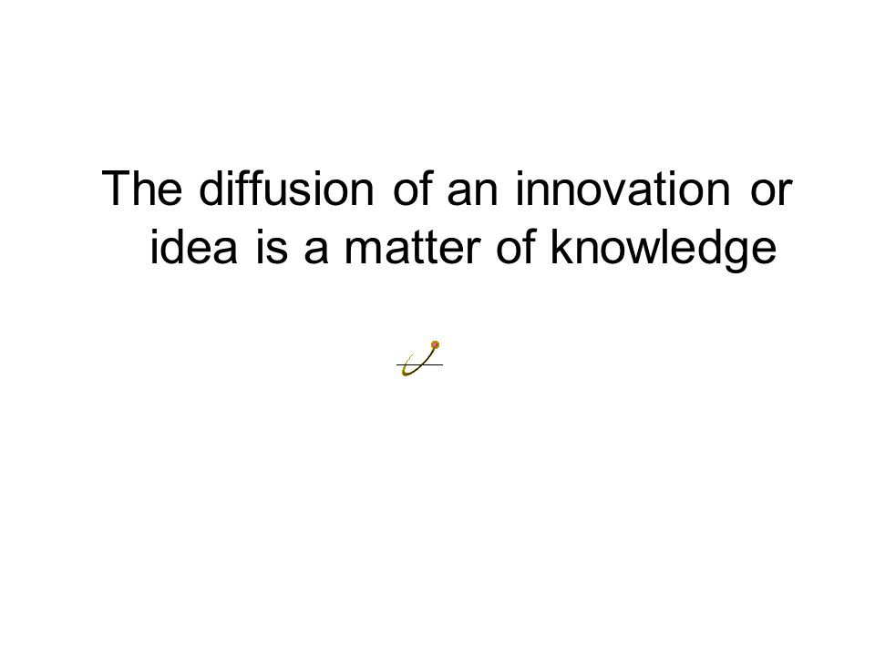 The diffusion of an innovation or idea is a matter of knowledge
