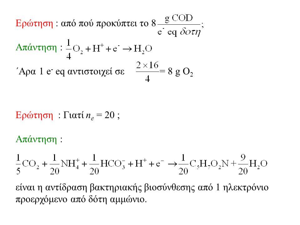 Ερώτηση : από πού προκύπτει το 8 Aπάντηση : ΄Αρα 1 e - eq αντιστοιχεί σε = 8 g O 2 Eρώτηση : Γιατί n e = 20 ; Απάντηση : είναι η αντίδραση βακτηριακής βιοσύνθεσης από 1 ηλεκτρόνιο προερχόμενο από δότη αμμώνιο.