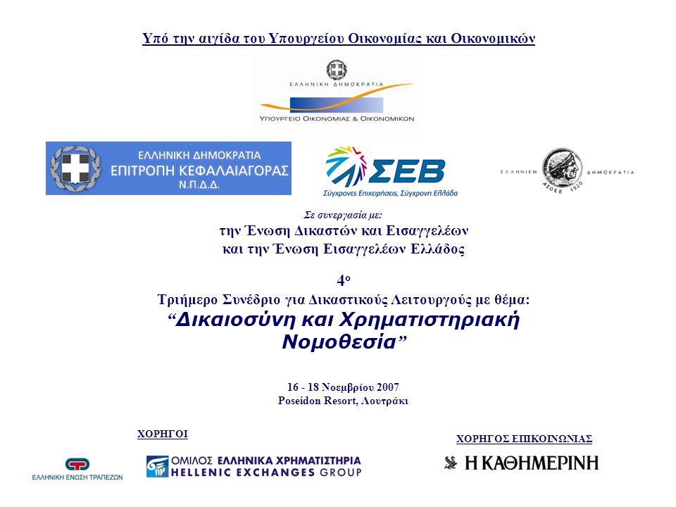 Υπό την αιγίδα του Υπουργείου Οικονομίας και Οικονομικών Σε συνεργασία με: την Ένωση Δικαστών και Εισαγγελέων και την Ένωση Εισαγγελέων Ελλάδος 4 ο Τριήμερο Συνέδριο για Δικαστικούς Λειτουργούς με θέμα: Δικαιοσύνη και Χρηματιστηριακή Νομοθεσία 16 - 18 Νοεμβρίου 2007 Poseidon Resort, Λουτράκι ΧΟΡΗΓΟΙ ΧΟΡΗΓΟΣ ΕΠΙΚΟΙΝΩΝΙΑΣ