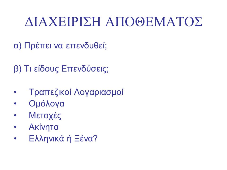 ΔΙΑΧΕΙΡΙΣΗ ΑΠΟΘΕΜΑΤΟΣ α) Πρέπει να επενδυθεί; β) Τι είδους Επενδύσεις; Τραπεζικοί Λογαριασμοί Ομόλογα Μετοχές Ακίνητα Ελληνικά ή Ξένα