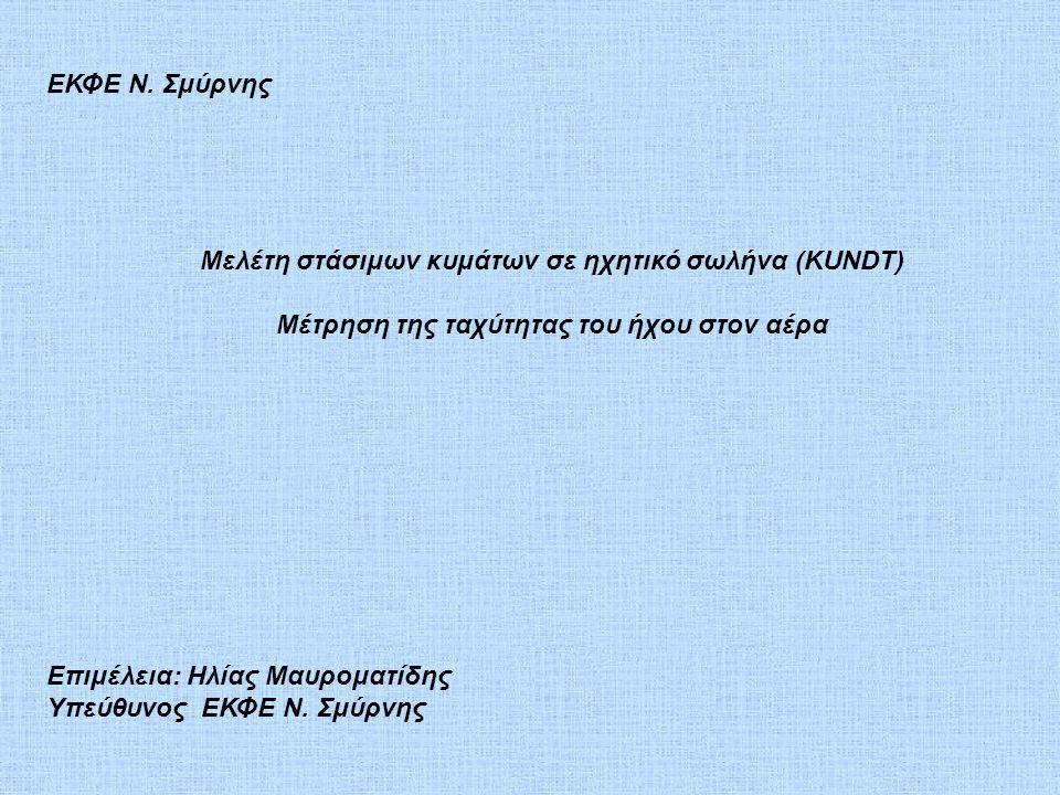 Μελέτη στάσιμων κυμάτων σε ηχητικό σωλήνα (KUNDT) Μέτρηση της ταχύτητας του ήχου στον αέρα Επιμέλεια: Ηλίας Μαυροματίδης Υπεύθυνος ΕΚΦΕ Ν. Σμύρνης ΕΚΦ