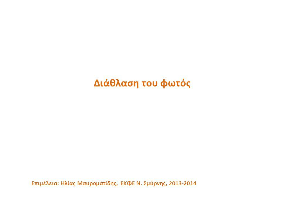 Διάθλαση του φωτός Επιμέλεια: Ηλίας Μαυροματίδης, ΕΚΦΕ Ν. Σμύρνης, 2013-2014