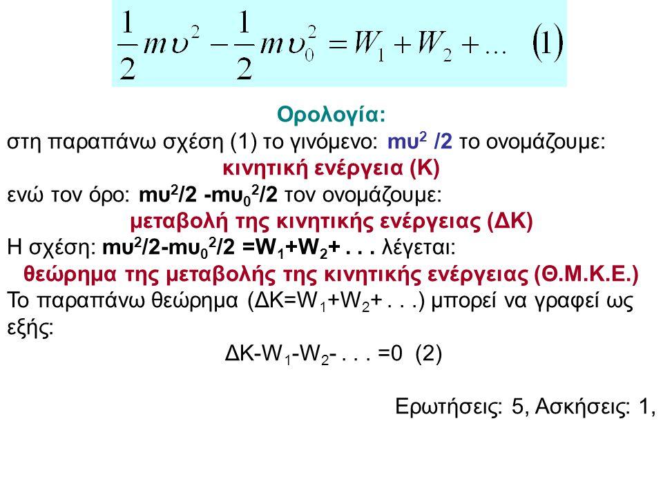 Ορολογία: στη παραπάνω σχέση (1) το γινόμενο: mυ 2 /2 το ονομάζουμε: κινητική ενέργεια (Κ) ενώ τον όρο: mυ 2 /2 -mυ 0 2 /2 τον ονομάζουμε: μεταβολή τη