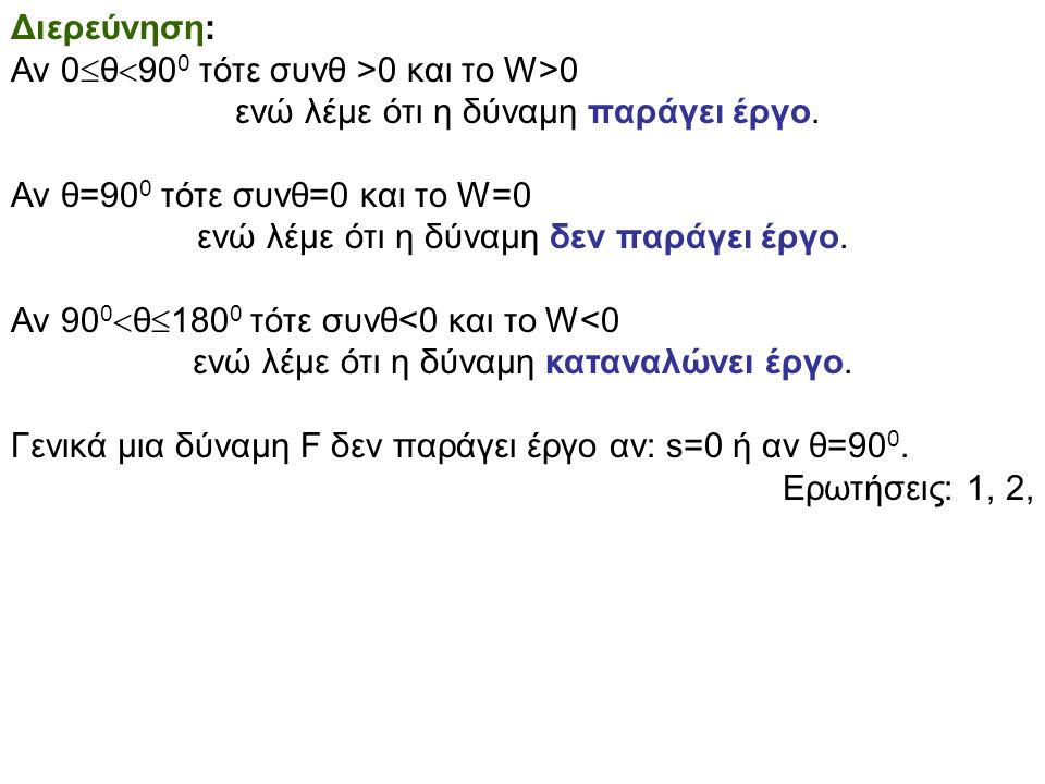 Διερεύνηση: Αν 0  θ  90 0 τότε συνθ >0 και το W>0 ενώ λέμε ότι η δύναμη παράγει έργο. Αν θ=90 0 τότε συνθ=0 και το W=0 ενώ λέμε ότι η δύναμη δεν παρ