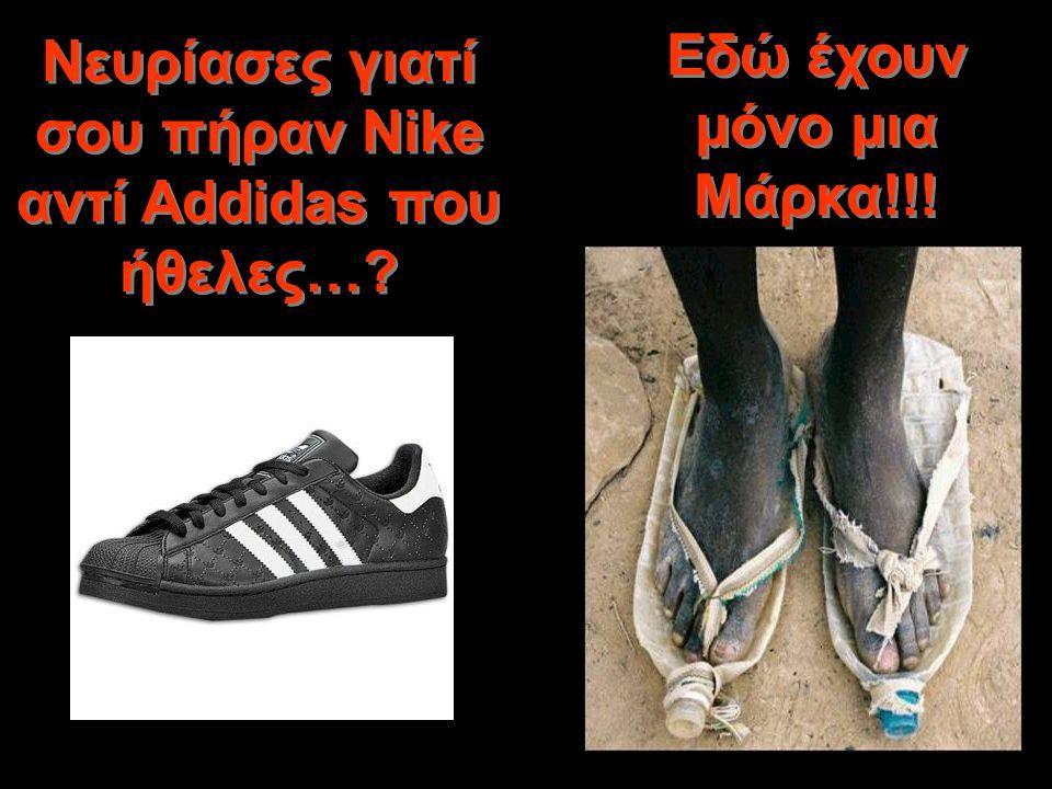 Νευρίασες γιατί σου πήραν Nike αντί Addidas που ήθελες…? Εδώ έχουν μόνο μια Μάρκα!!!