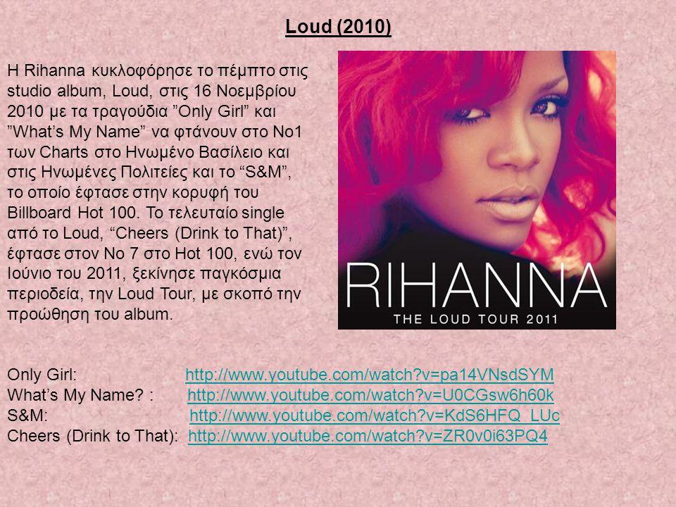 "Loud (2010) Η Rihanna κυκλοφόρησε το πέμπτο στις studio album, Loud, στις 16 Νοεμβρίου 2010 με τα τραγούδια ""Only Girl"" και ""What's My Name"" να φτάνου"