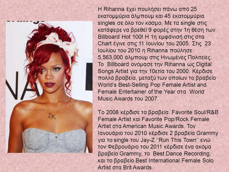 Η Rihanna έχει πουλήσει πάνω από 25 εκατομμύρια άλμπουμ και 45 εκατομμύρια singles σε όλο τον κόσμο. Με τα single στις κατάφερε να βρεθεί 9 φορές στην