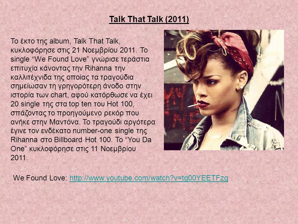 "Talk That Talk (2011) Το έκτο της album, Talk That Talk, κυκλοφόρησε στις 21 Νοεμβρίου 2011. Το single ""We Found Love"" γνώρισε τεράστια επιτυχία κάνον"
