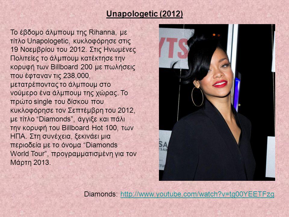 Unapologetic (2012) Το έβδομο άλμπουμ της Rihanna, με τίτλο Unapologetic, κυκλοφόρησε στις 19 Νοεμβρίου του 2012. Στις Ηνωμένες Πολιτείες το άλμπουμ κ