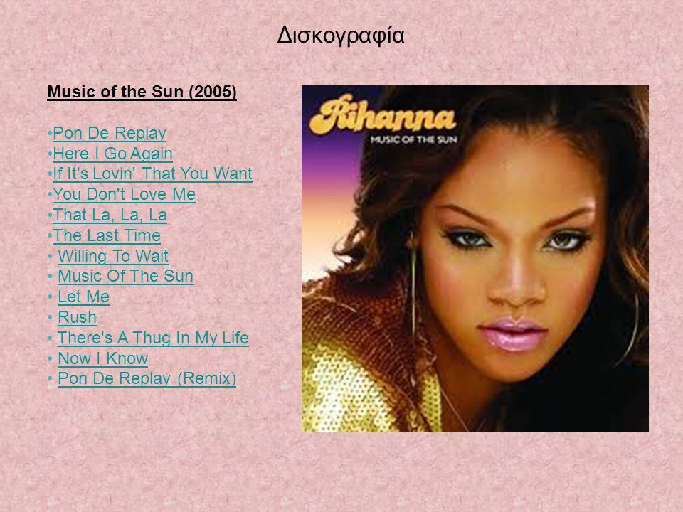 Δισκογραφία Music of the Sun (2005) Pon De Replay Here I Go Again If It's Lovin' That You Want You Don't Love Me That La, La, La The Last Time Willing