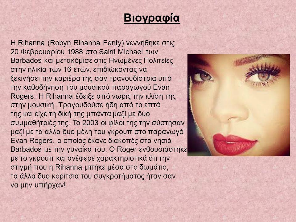 Βιογραφία Η Rihanna (Robyn Rihanna Fenty) γεννήθηκε στις 20 Φεβρουαρίου 1988 στο Saint Michael των Barbados και μετακόμισε στις Ηνωμένες Πολιτείες στη