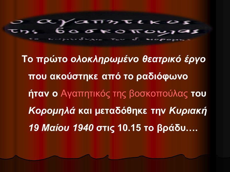 Το πρώτο ολοκληρωμένο θεατρικό έργο που ακούστηκε από το ραδιόφωνο ήταν ο Αγαπητικός της βοσκοπούλας του Κορομηλά και μεταδόθηκε την Κυριακή 19 Μαίου 1940 στις 10.15 το βράδυ….
