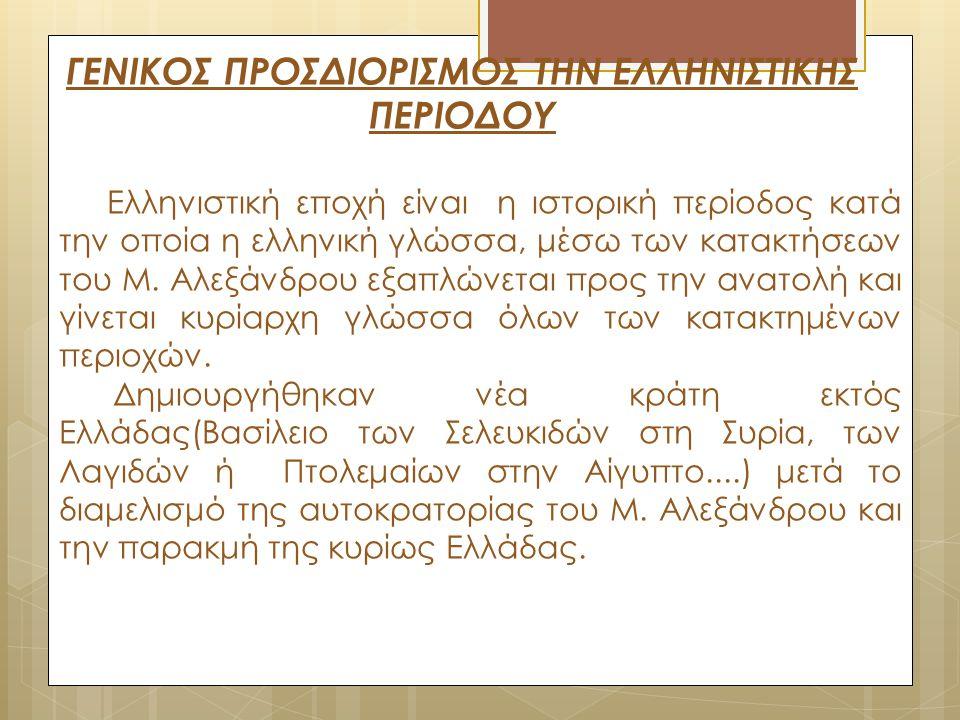 ΓΕΝΙΚΟΣ ΠΡΟΣΔΙΟΡΙΣΜΟΣ ΤΗΝ ΕΛΛΗΝΙΣΤΙΚΗΣ ΠΕΡΙΟΔΟΥ Ελληνιστική εποχή είναι η ιστορική περίοδος κατά την οποία η ελληνική γλώσσα, μέσω των κατακτήσεων του
