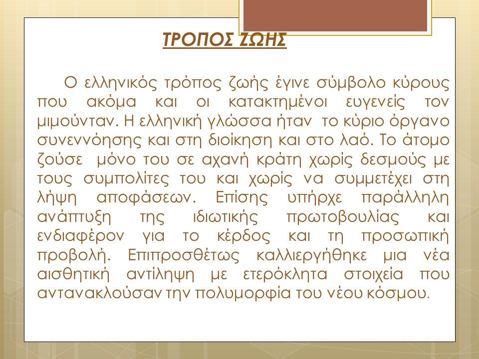 ΤΡΟΠΟΣ ΖΩΗΣ Ο ελληνικός τρόπος ζωής έγινε σύμβολο κύρους που ακόμα και οι κατακτημένοι ευγενείς τον μιμούνταν. Η ελληνική γλώσσα ήταν το κύριο όργανο