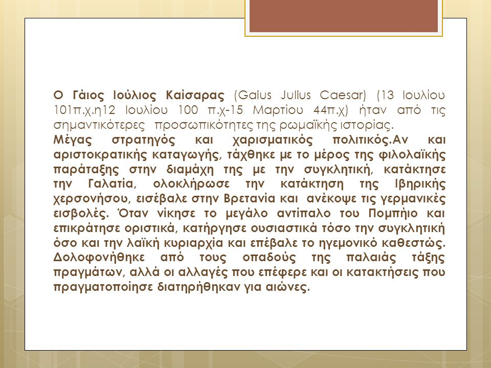 Ο Γάιος Ιούλιος Καίσαρας (Gaius Julius Caesar) (13 Ιουλίου 101π.χ.η12 Ιουλίου 100 π.χ-15 Mαρτίου 44π.χ) ήταν από τις σημαντικότερες προσωπικότητες της