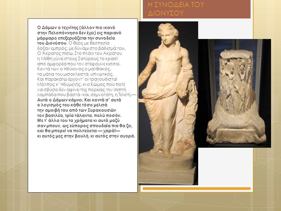 Η ΣΥΝΟΔΕΙΑ ΤΟΥ ΔΙΟΝΥΣΟΥ Ο Δάμων ο τεχνίτης (άλλον πιο ικανό στην Πελοπόννησο δεν έχει) εις παριανό μάρμαρο επεξεργάζεται την συνοδεία του Διονύσου. Ο