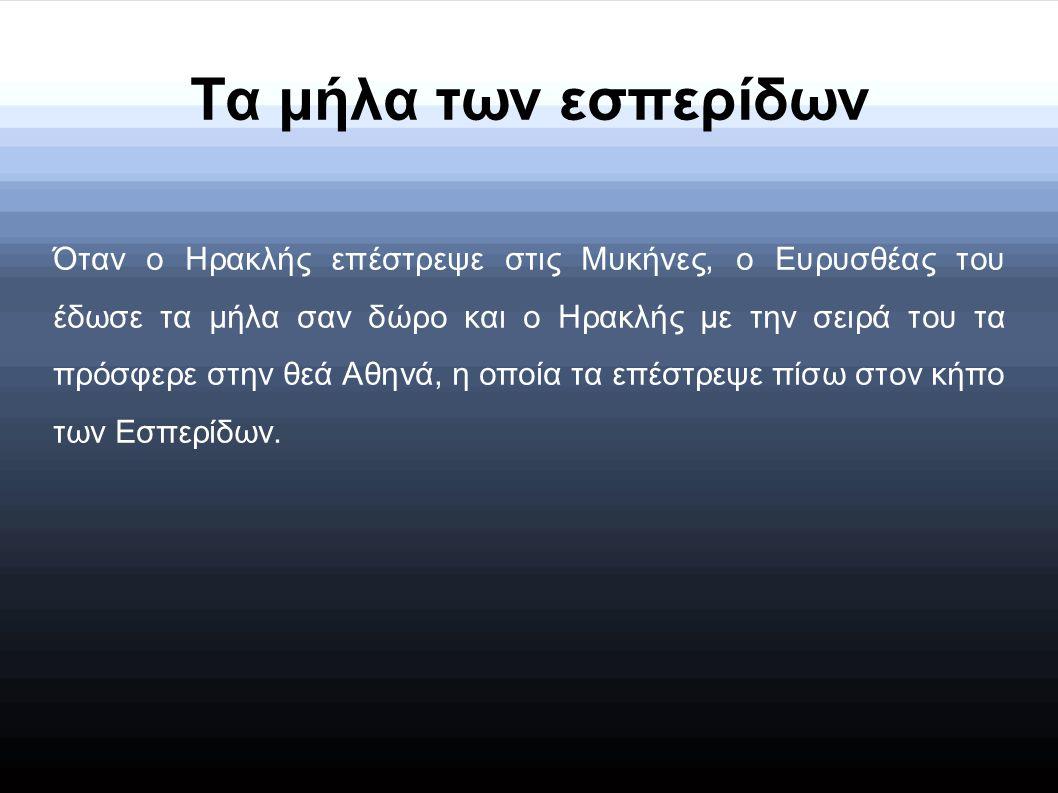 Τα μήλα των εσπερίδων Όταν ο Ηρακλής επέστρεψε στις Μυκήνες, ο Ευρυσθέας του έδωσε τα μήλα σαν δώρο και ο Ηρακλής με την σειρά του τα πρόσφερε στην θεά Αθηνά, η οποία τα επέστρεψε πίσω στον κήπο των Εσπερίδων.