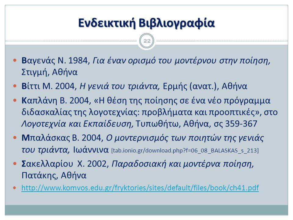 Ενδεικτική Βιβλιογραφία 22 Βαγενάς Ν. 1984, Για έναν ορισμό του μοντέρνου στην ποίηση, Στιγμή, Αθήνα Βίττι Μ. 2004, Η γενιά του τριάντα, Ερμής (ανατ.)