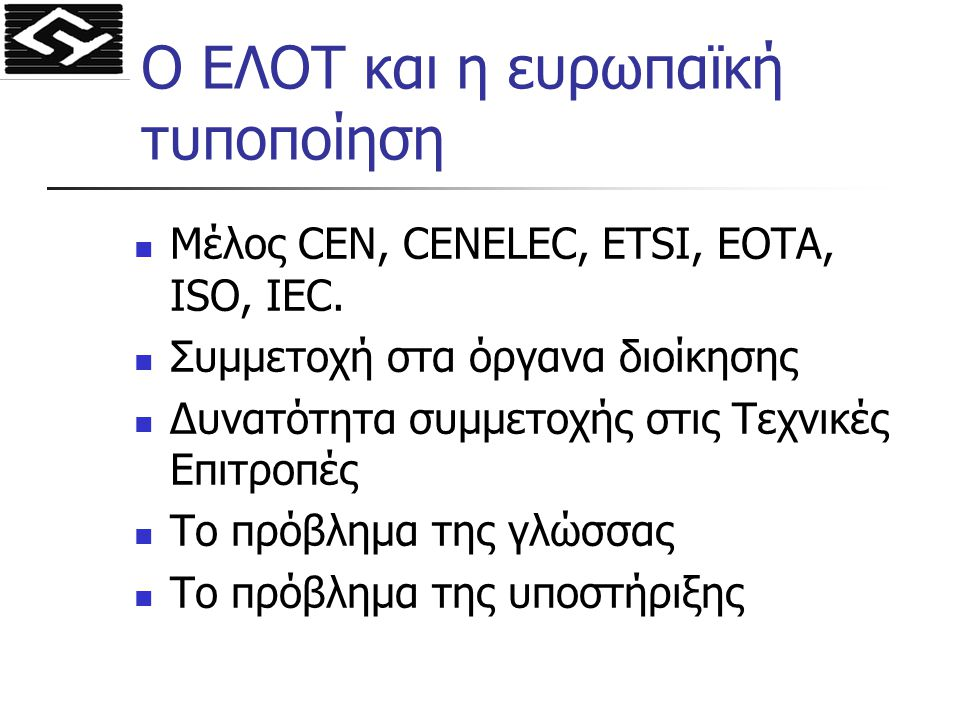 Ο ΕΛΟΤ και η ευρωπαϊκή τυποποίηση Μέλος CEN, CENELEC, ETSI, EOTA, ISO, IEC. Συμμετοχή στα όργανα διοίκησης Δυνατότητα συμμετοχής στις Τεχνικές Επιτροπ