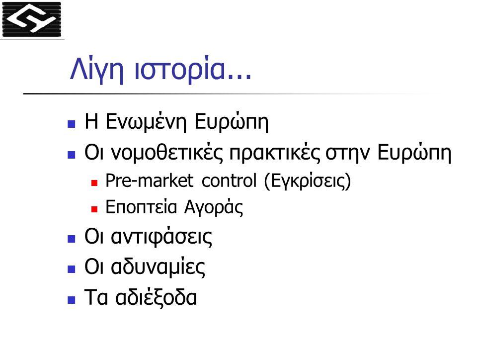 Λίγη ιστορία... Η Ενωμένη Ευρώπη Οι νομοθετικές πρακτικές στην Ευρώπη Pre-market control (Εγκρίσεις) Εποπτεία Αγοράς Οι αντιφάσεις Οι αδυναμίες Τα αδι