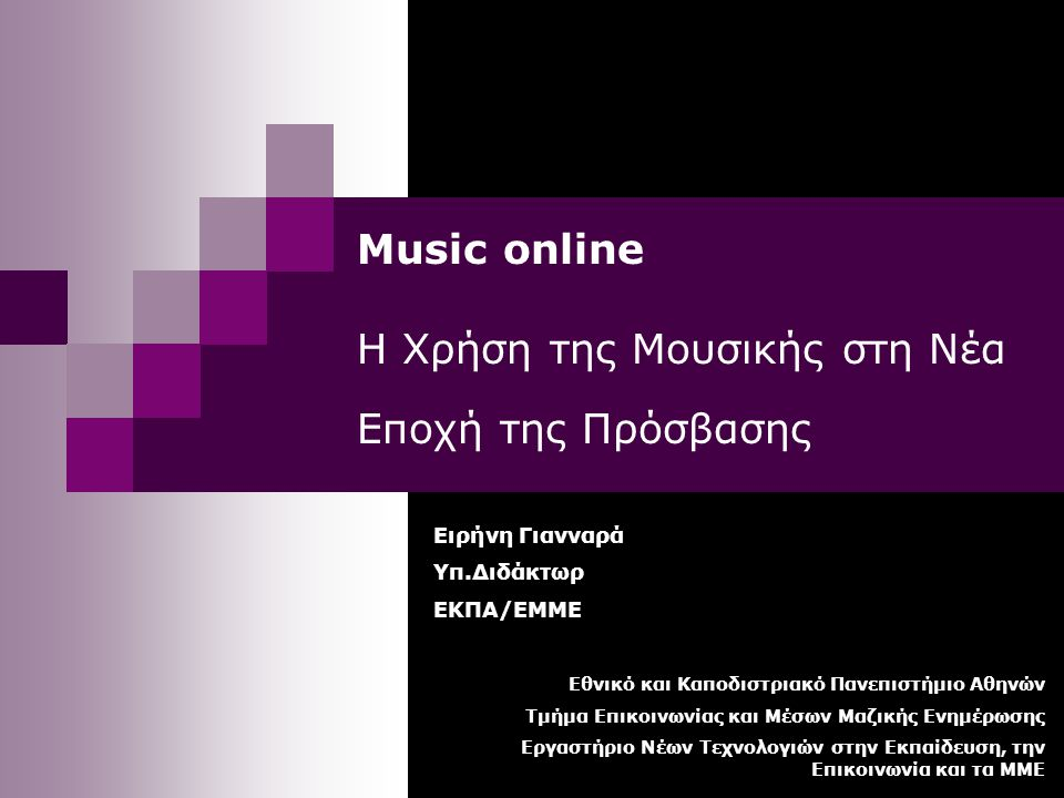 Music online Η Χρήση της Μουσικής στη Νέα Εποχή της Πρόσβασης Εθνικό και Καποδιστριακό Πανεπιστήμιο Αθηνών Τμήμα Επικοινωνίας και Μέσων Μαζικής Ενημέρωσης Εργαστήριο Νέων Τεχνολογιών στην Εκπαίδευση, την Επικοινωνία και τα ΜΜΕ Ειρήνη Γιανναρά Υπ.Διδάκτωρ ΕΚΠΑ/ΕΜΜΕ