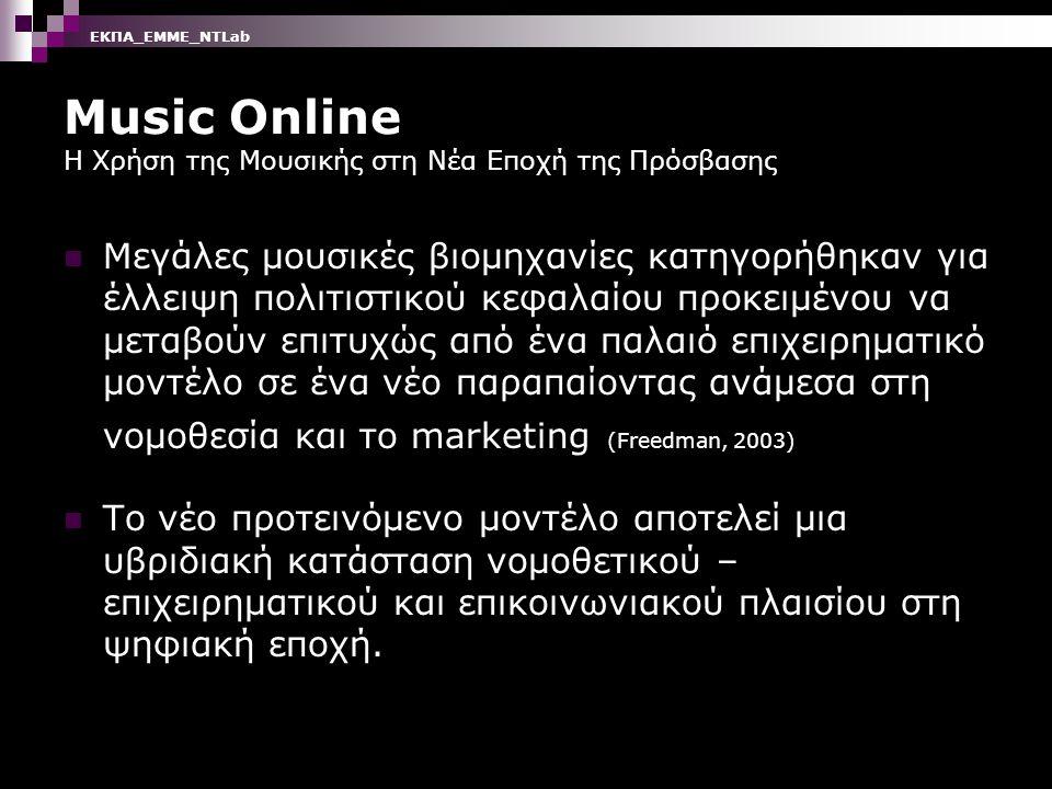 Music Online Η Χρήση της Μουσικής στη Νέα Εποχή της Πρόσβασης Μεγάλες μουσικές βιομηχανίες κατηγορήθηκαν για έλλειψη πολιτιστικού κεφαλαίου προκειμένου να μεταβούν επιτυχώς από ένα παλαιό επιχειρηματικό μοντέλο σε ένα νέο παραπαίοντας ανάμεσα στη νομοθεσία και το marketing (Freedman, 2003) Το νέο προτεινόμενο μοντέλο αποτελεί μια υβριδιακή κατάσταση νομοθετικού – επιχειρηματικού και επικοινωνιακού πλαισίου στη ψηφιακή εποχή.