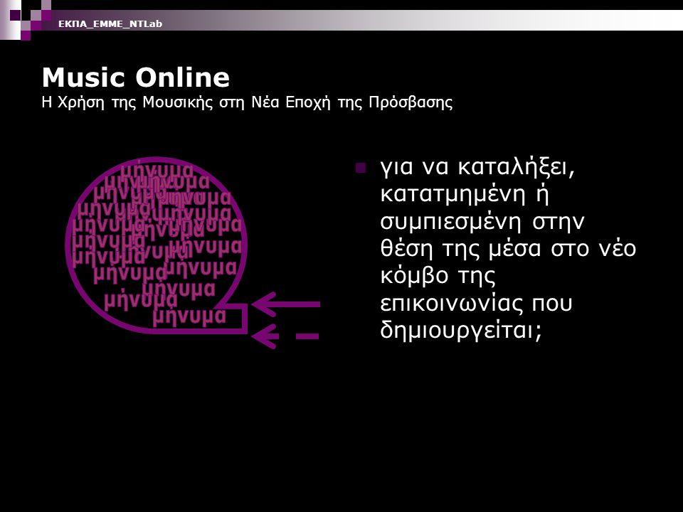 Music Online Η Χρήση της Μουσικής στη Νέα Εποχή της Πρόσβασης Ποιες πληροφορίες περνούν ευκολότερα μέσα από αυτούς τους κόμβους πόσο επηρεάζουν τους δέκτες; ΕΚΠΑ_ΕΜΜΕ_ΝΤLab