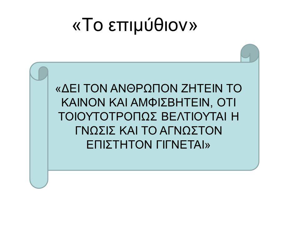 «ΔΕΙ ΤΟΝ ΑΝΘΡΩΠΟΝ ΖΗΤΕΙΝ ΤΟ ΚΑΙΝΟΝ ΚΑΙ ΑΜΦΙΣΒΗΤΕΙΝ, ΟΤΙ ΤΟΙΟΥΤΟΤΡΟΠΩΣ ΒΕΛΤΙΟΥΤΑΙ Η ΓΝΩΣΙΣ ΚΑΙ ΤΟ ΑΓΝΩΣΤΟΝ ΕΠΙΣΤΗΤΟΝ ΓΙΓΝΕΤΑΙ» «To επιμύθιον»