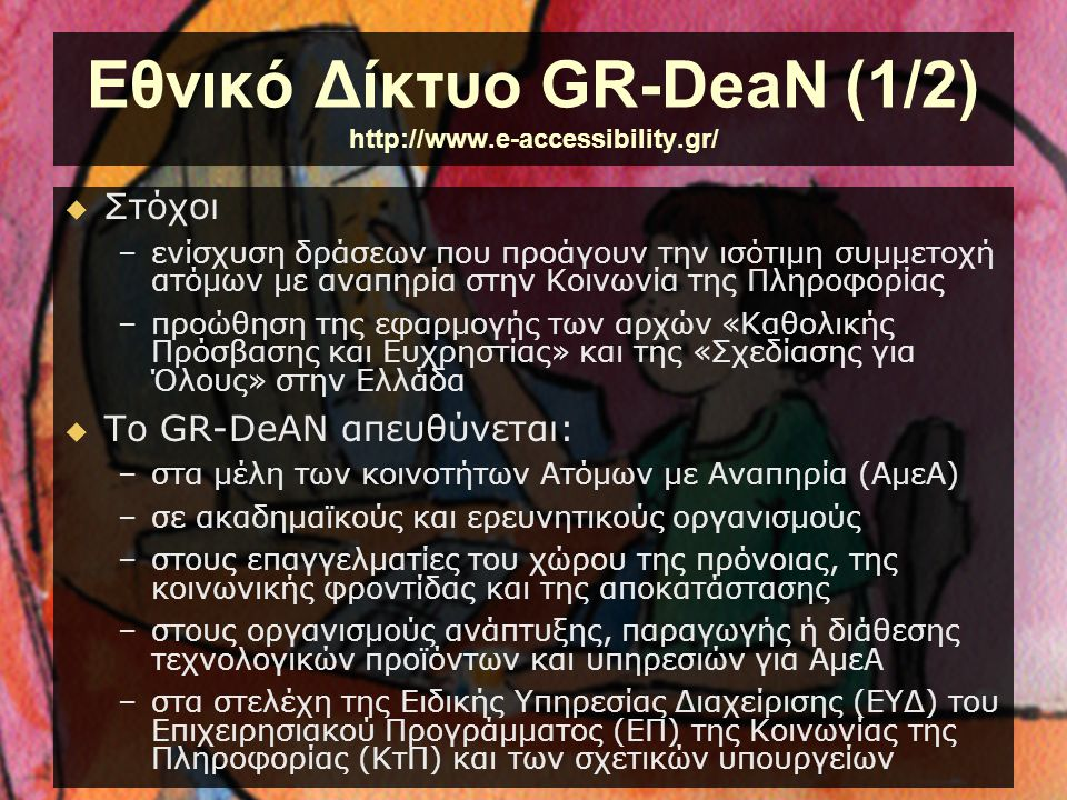 Εθνικό Δίκτυο GR-DeaN (2/2) http://www.e-accessibility.gr/  Λειτουργούν για τα εγγεγραμμένα μέλη του Ομάδες Ειδικού Ενδιαφέροντος –με σκοπό την υποστήριξη και ενθάρρυνση της συζήτησης και την ανταλλαγή πληροφοριών και ιδεών  Στην Έκθεση Τεχνολογίας παρουσιάζονται τεχνολογικές εφαρμογές και εξοπλισμός για διάφορες κατηγορίες αναπηρίας –που έχουν αναπτυχθεί στην Ελλάδα και αποτελούν πρότυπα παραδείγματα καλής πρακτικής